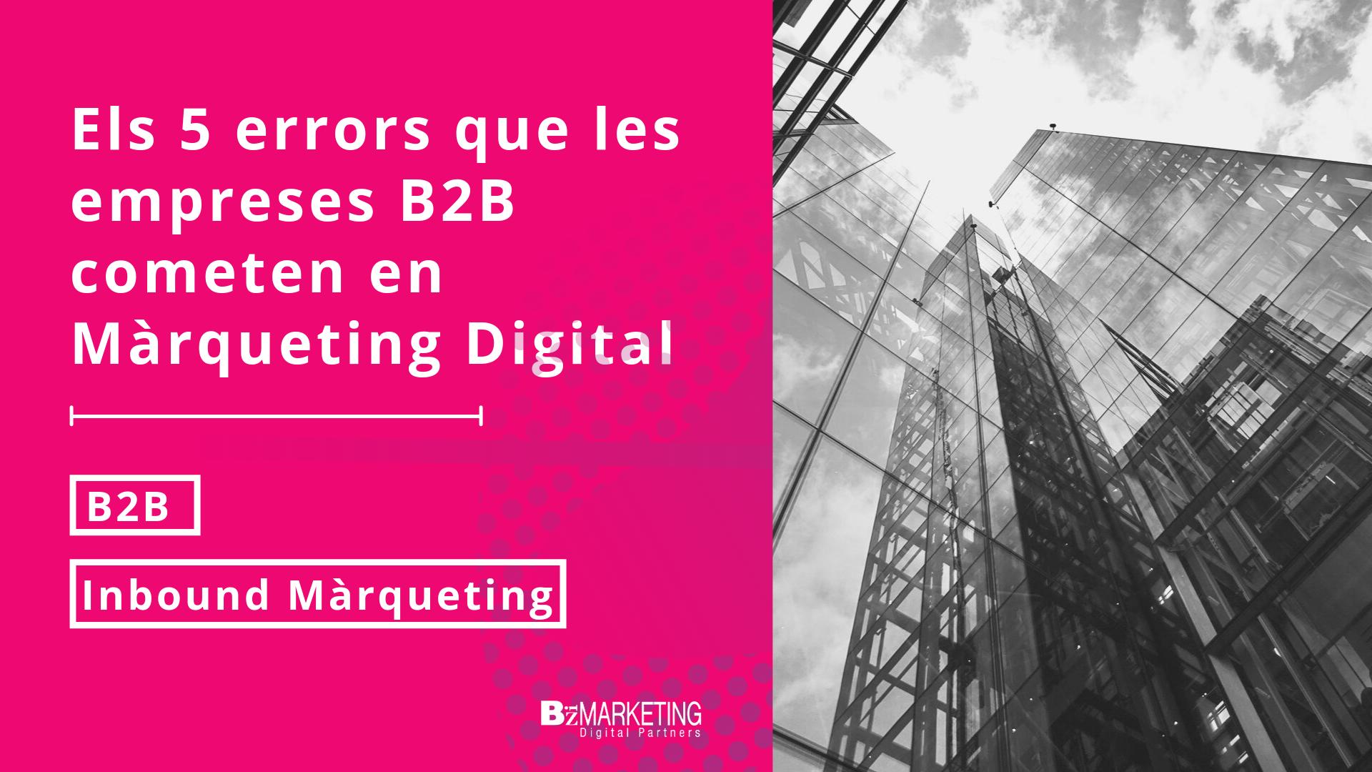 Els 5 errors de les empreses B2B en les estratègies de Màrqueting Digital.